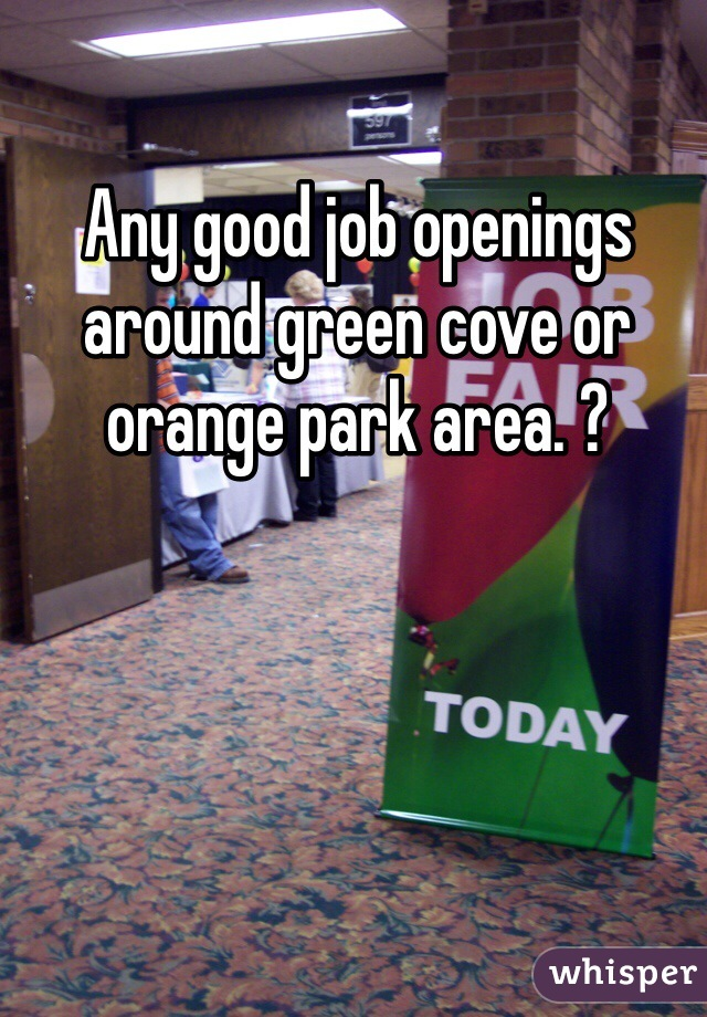 Any good job openings around green cove or orange park area. ?