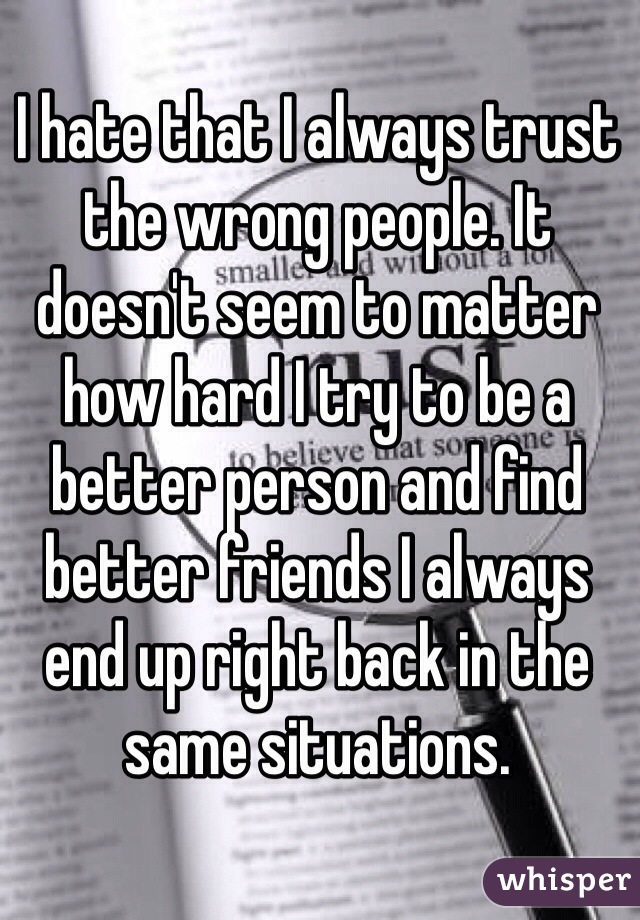 I hate that I always trust the wrong people. It doesn't seem to matter how hard I try to be a better person and find better friends I always end up right back in the same situations.