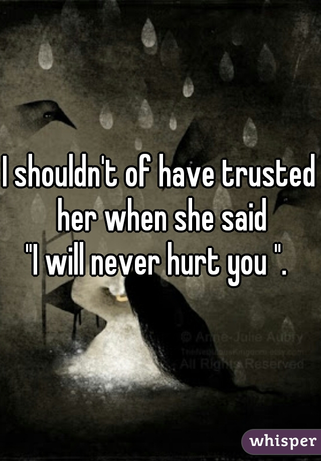 """I shouldn't of have trusted her when she said  """"I will never hurt you """"."""