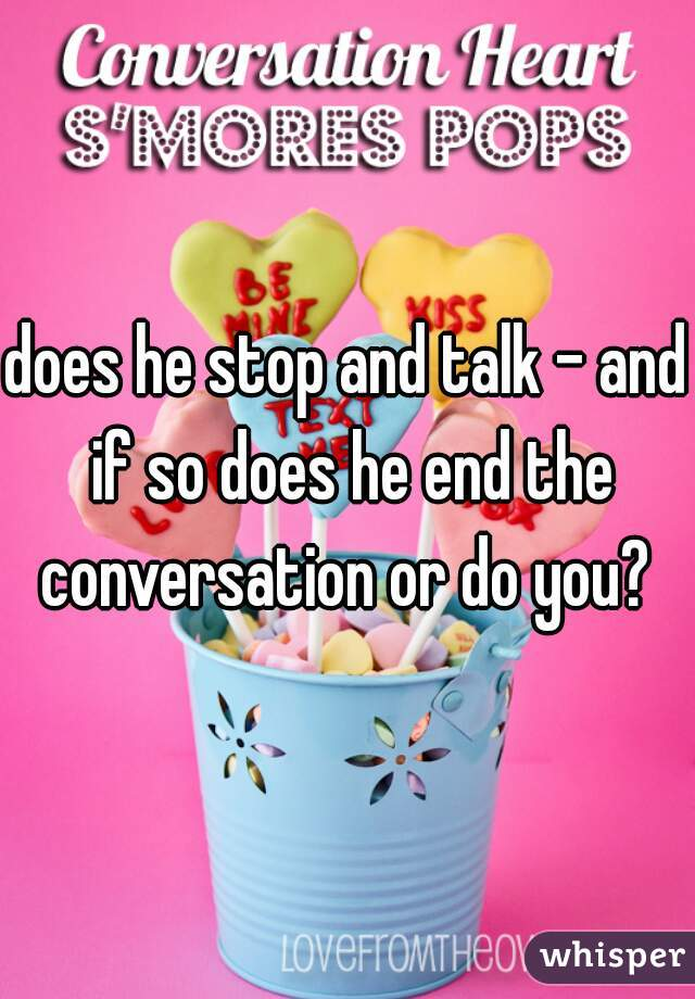 does he stop and talk - and if so does he end the conversation or do you?