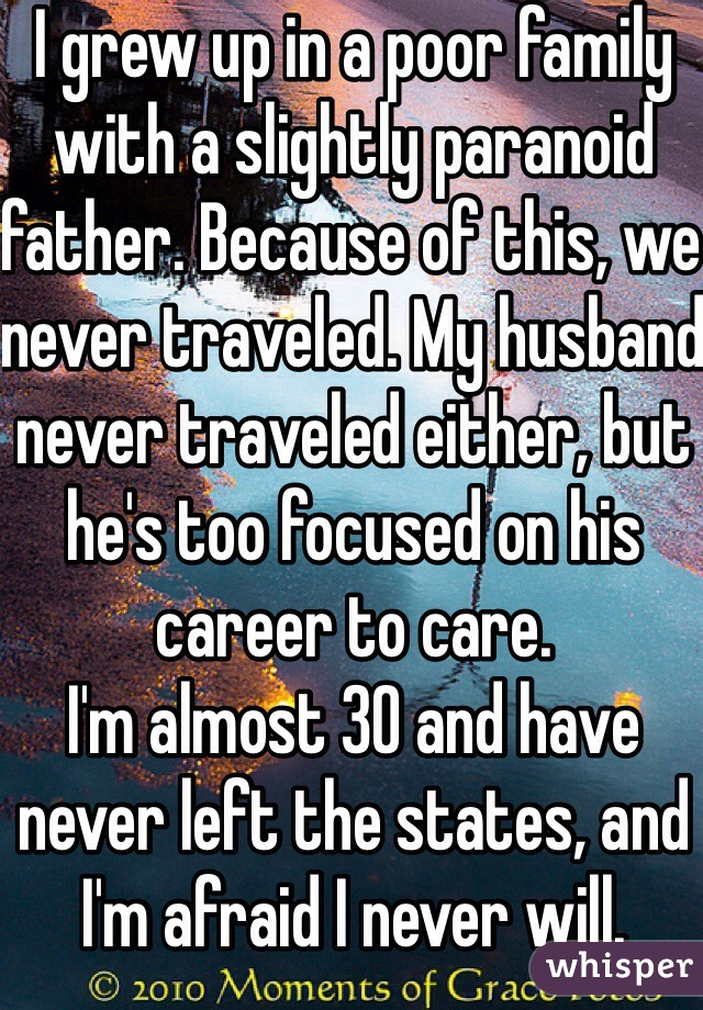 I grew up in a poor family with a slightly paranoid father. Because of this, we never traveled. My husband never traveled either, but he's too focused on his career to care.  I'm almost 30 and have never left the states, and I'm afraid I never will.