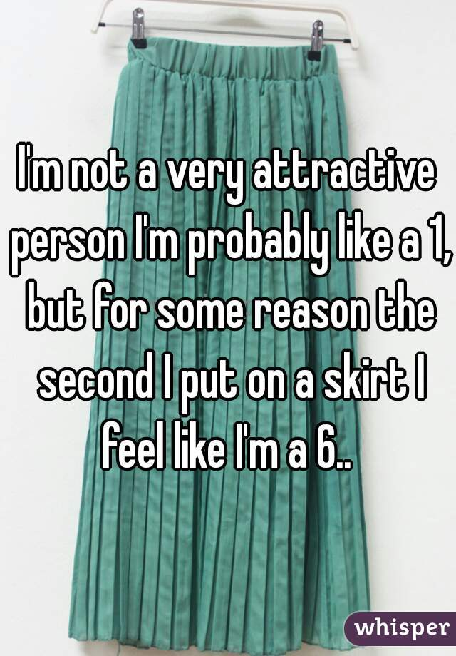 I'm not a very attractive person I'm probably like a 1, but for some reason the second I put on a skirt I feel like I'm a 6..