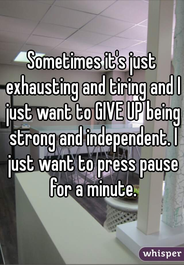 Sometimes it's just exhausting and tiring and I just want to GIVE UP being strong and independent. I just want to press pause for a minute.