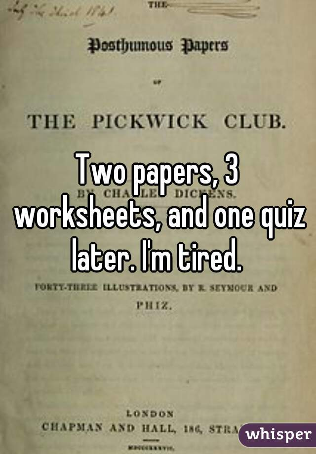 Two papers, 3 worksheets, and one quiz later. I'm tired.