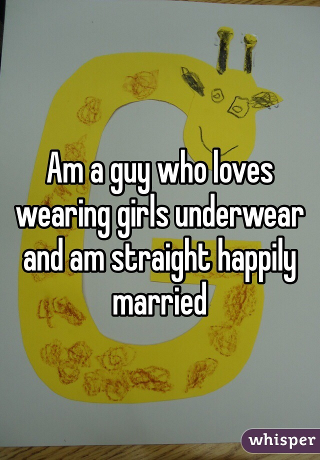 Am a guy who loves wearing girls underwear and am straight happily married