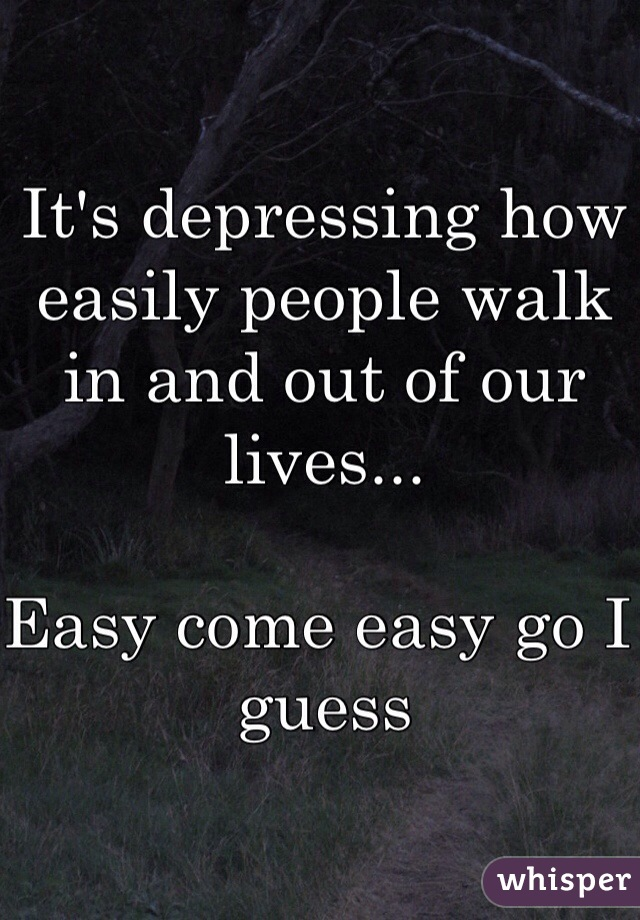 It's depressing how easily people walk in and out of our lives...   Easy come easy go I guess