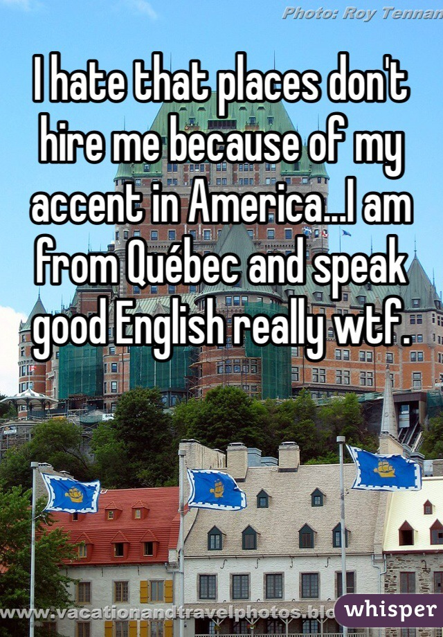 I hate that places don't hire me because of my accent in America...I am from Québec and speak good English really wtf.