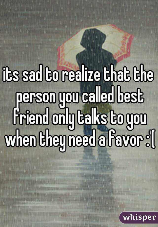 its sad to realize that the person you called best friend only talks to you when they need a favor :'(