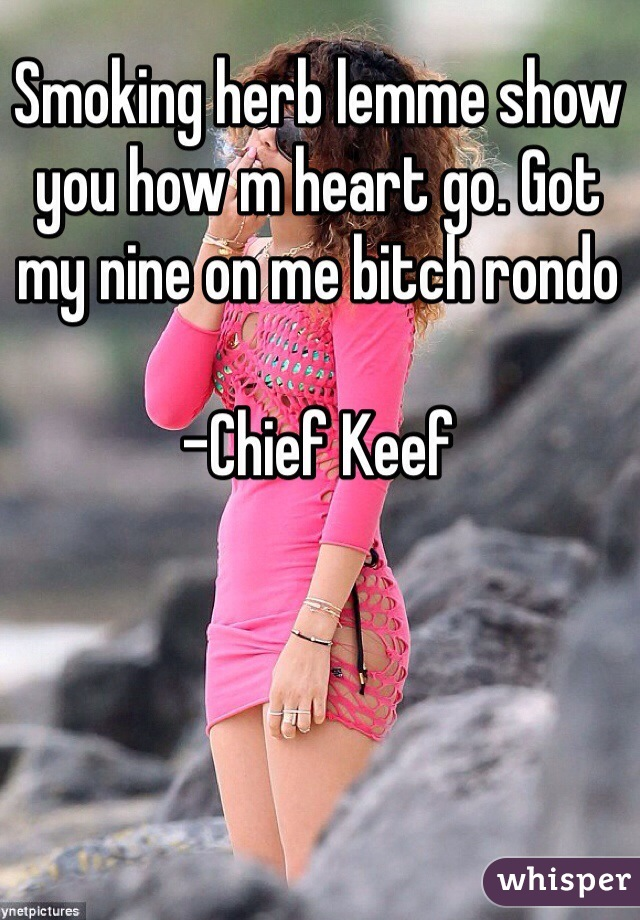 Smoking herb lemme show you how m heart go. Got my nine on me bitch rondo  -Chief Keef