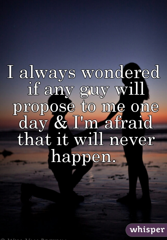 I always wondered if any guy will propose to me one day & I'm afraid that it will never happen.
