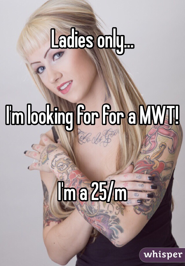 Ladies only...   I'm looking for for a MWT!   I'm a 25/m
