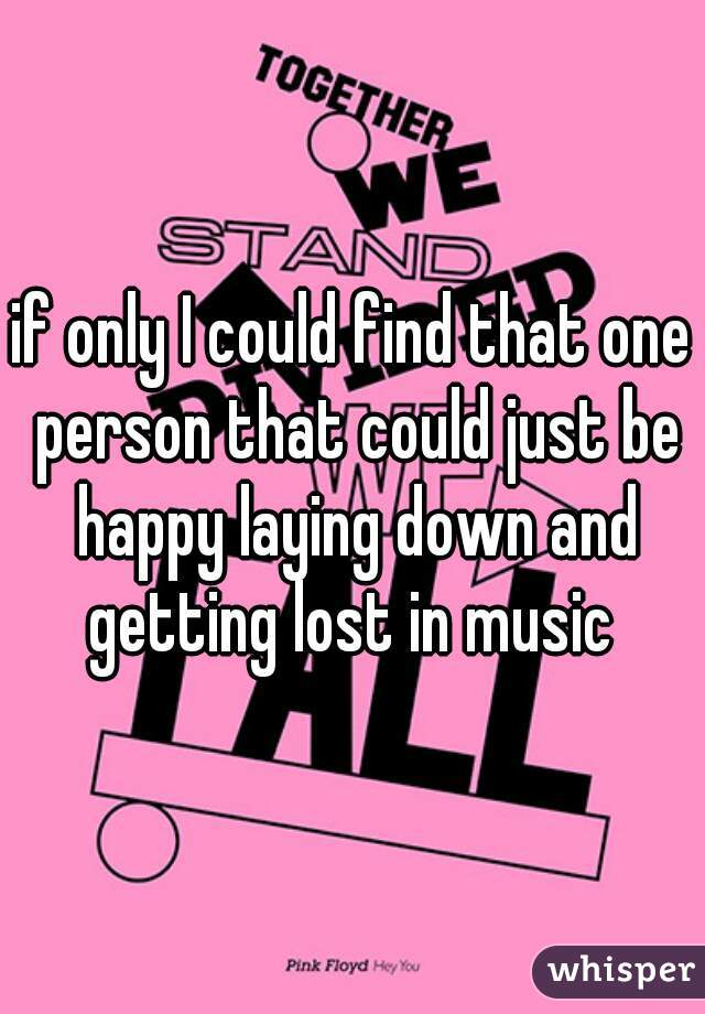 if only I could find that one person that could just be happy laying down and getting lost in music