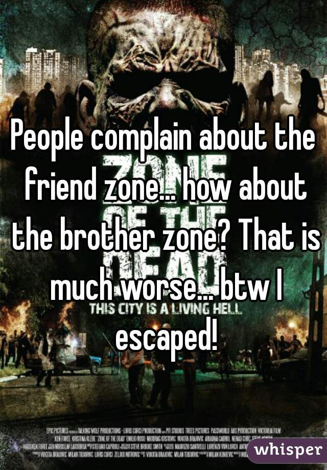 People complain about the friend zone... how about the brother zone? That is much worse... btw I escaped!