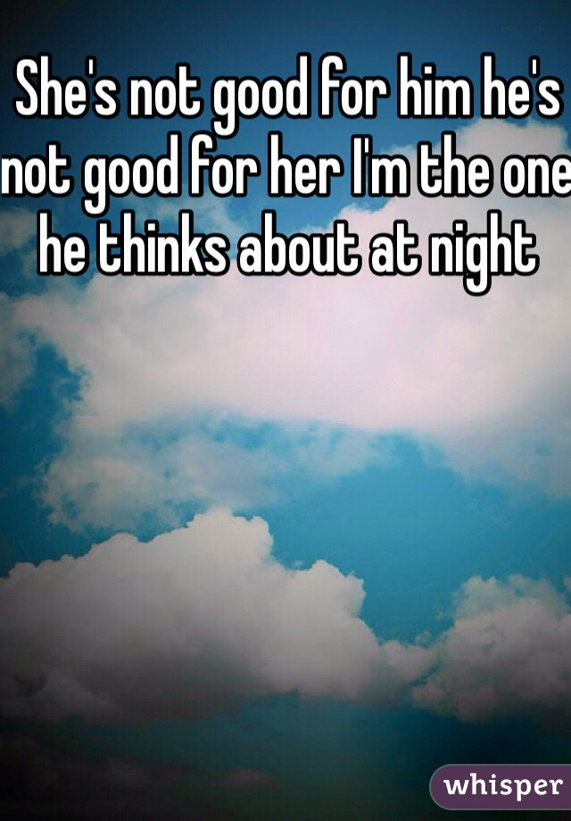 She's not good for him he's not good for her I'm the one he thinks about at night