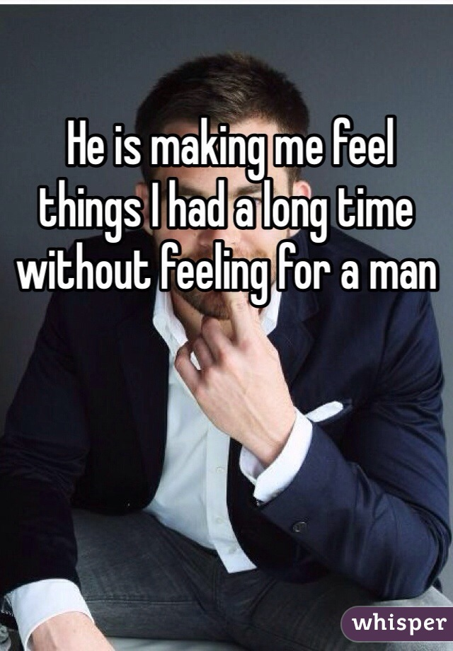 He is making me feel things I had a long time without feeling for a man