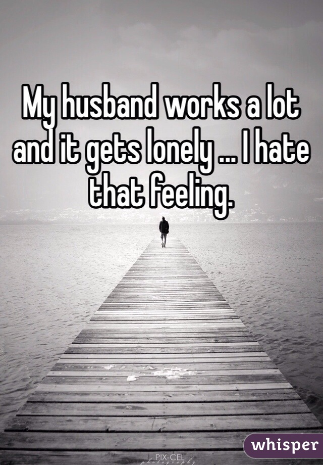 My husband works a lot and it gets lonely ... I hate that feeling.