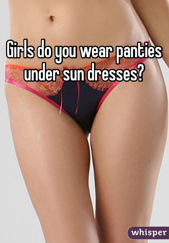 Girls do you wear panties under sun dresses?