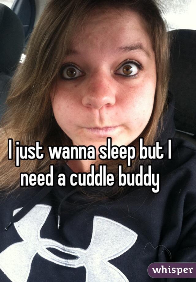I just wanna sleep but I need a cuddle buddy