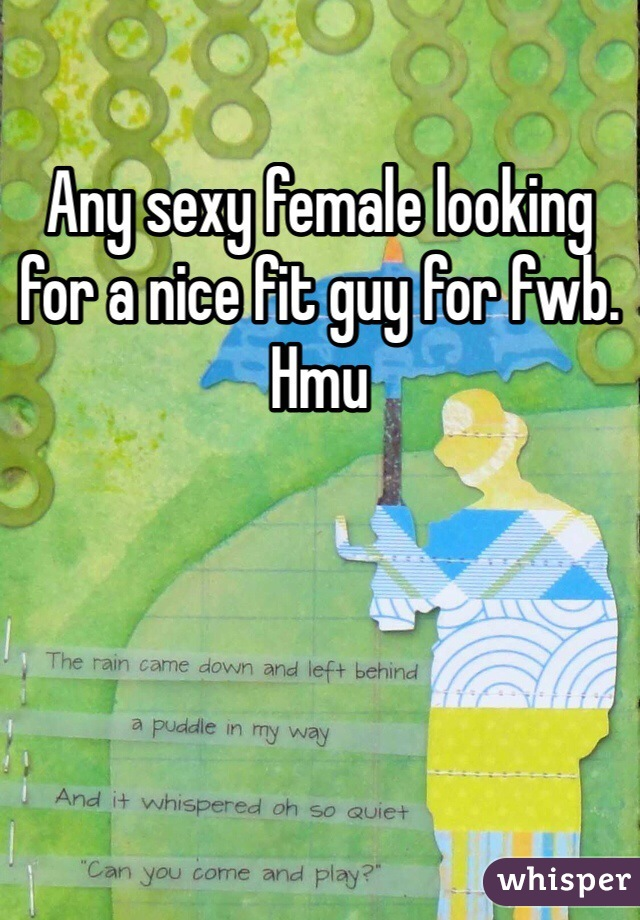 Any sexy female looking for a nice fit guy for fwb. Hmu