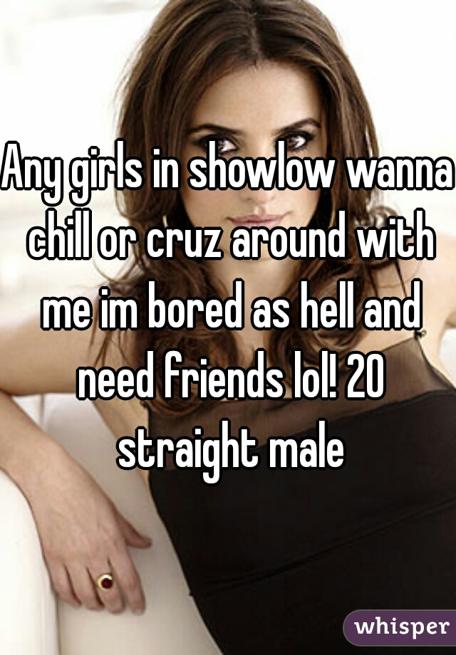 Any girls in showlow wanna chill or cruz around with me im bored as hell and need friends lol! 20 straight male
