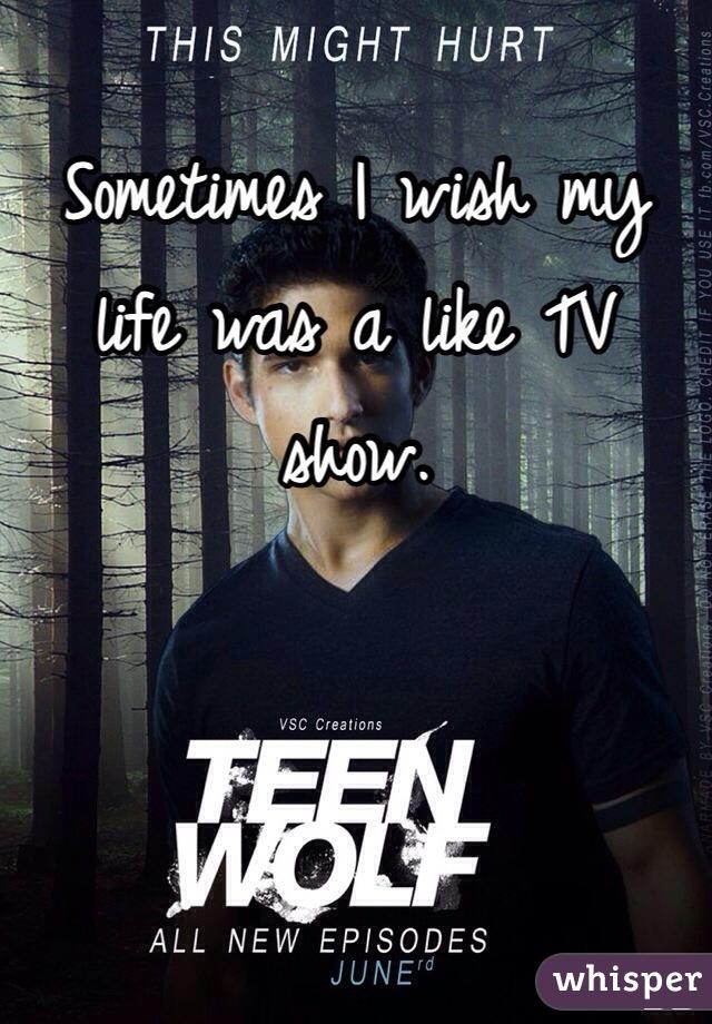 Sometimes I wish my life was a like TV show.