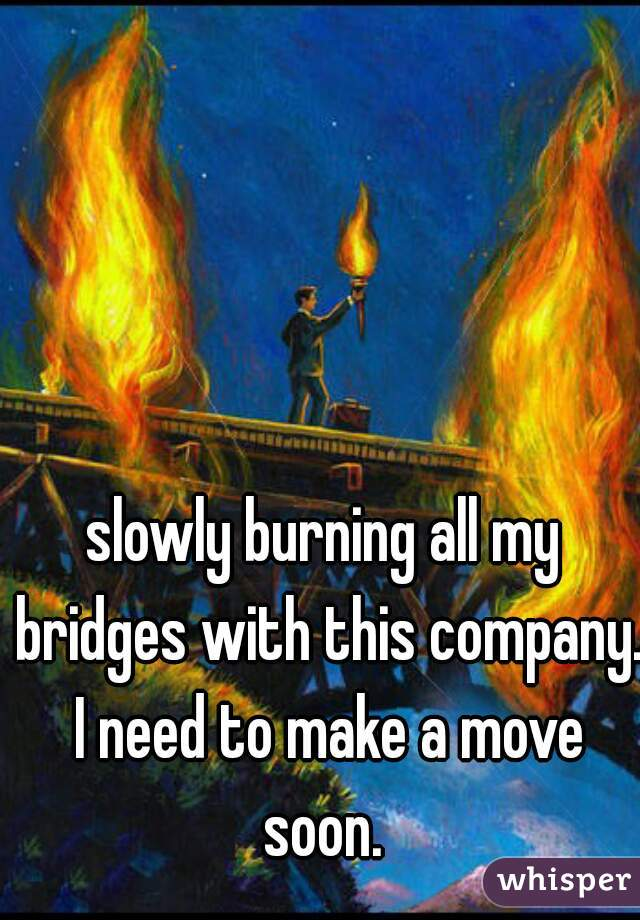 slowly burning all my bridges with this company. I need to make a move soon.