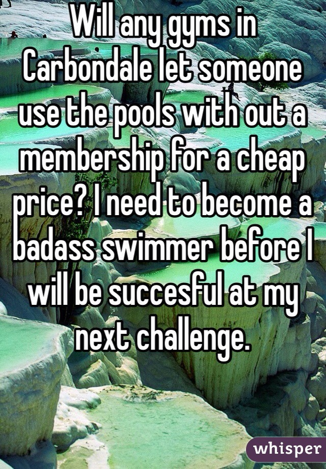 Will any gyms in Carbondale let someone use the pools with out a membership for a cheap price? I need to become a badass swimmer before I will be succesful at my next challenge.