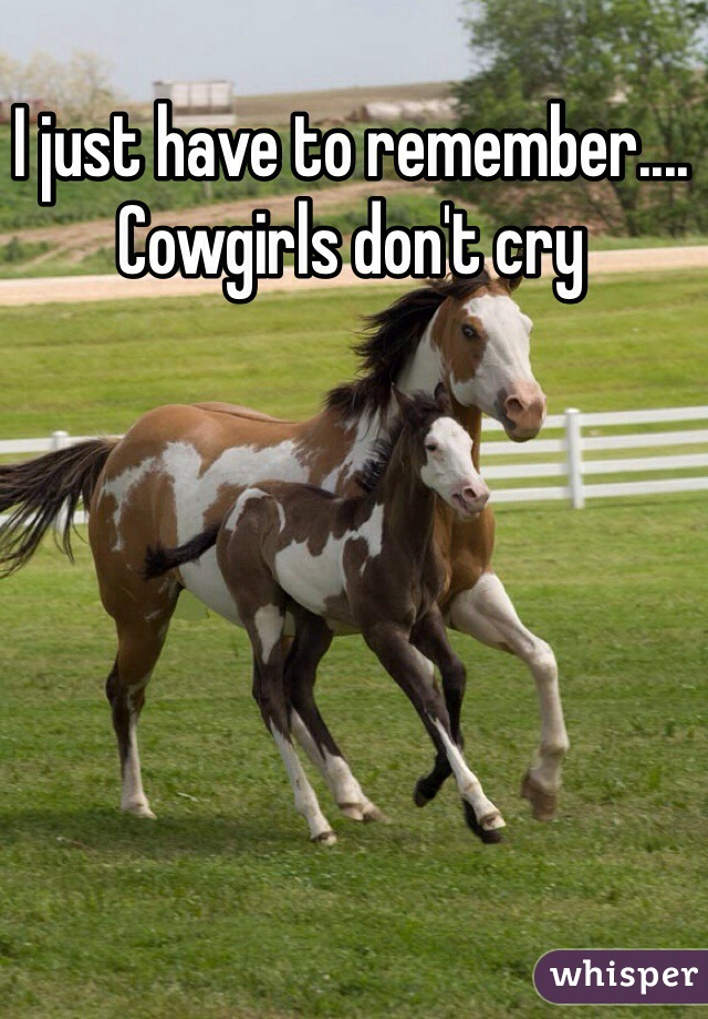 I just have to remember.... Cowgirls don't cry