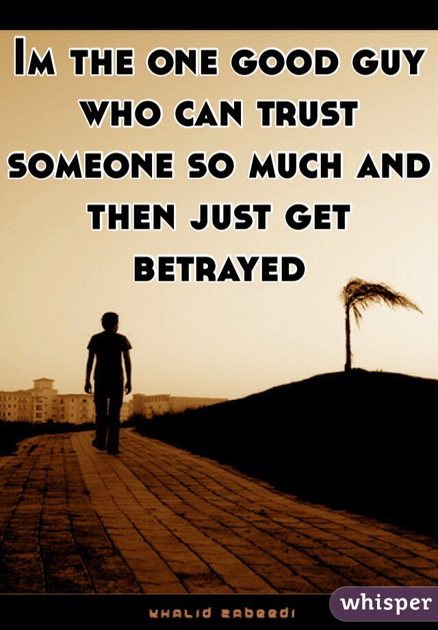 Im the one good guy who can trust someone so much and then just get betrayed