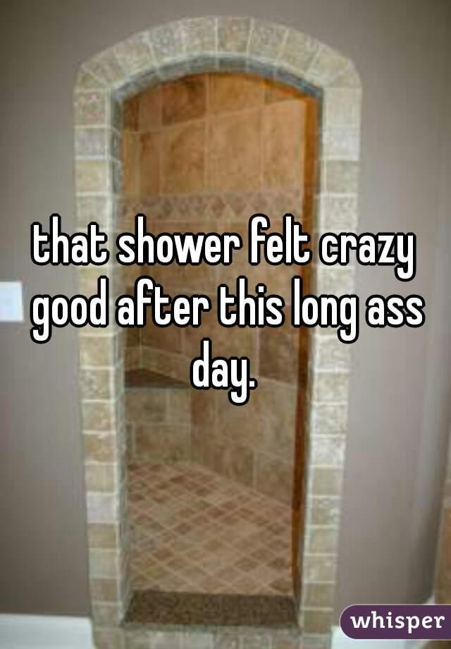 that shower felt crazy good after this long ass day.
