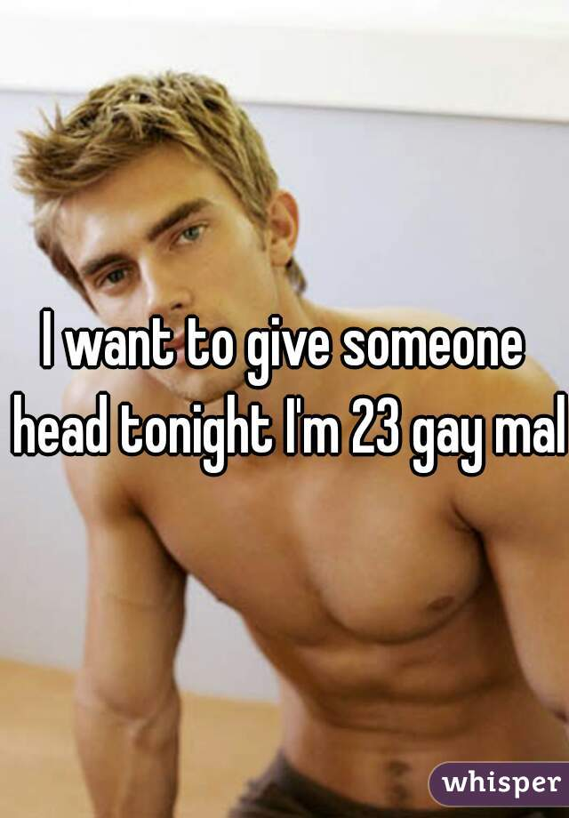 I want to give someone head tonight I'm 23 gay male
