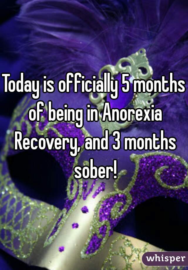 Today is officially 5 months of being in Anorexia Recovery, and 3 months sober!