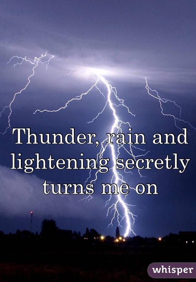 Thunder, rain and lightening secretly turns me on