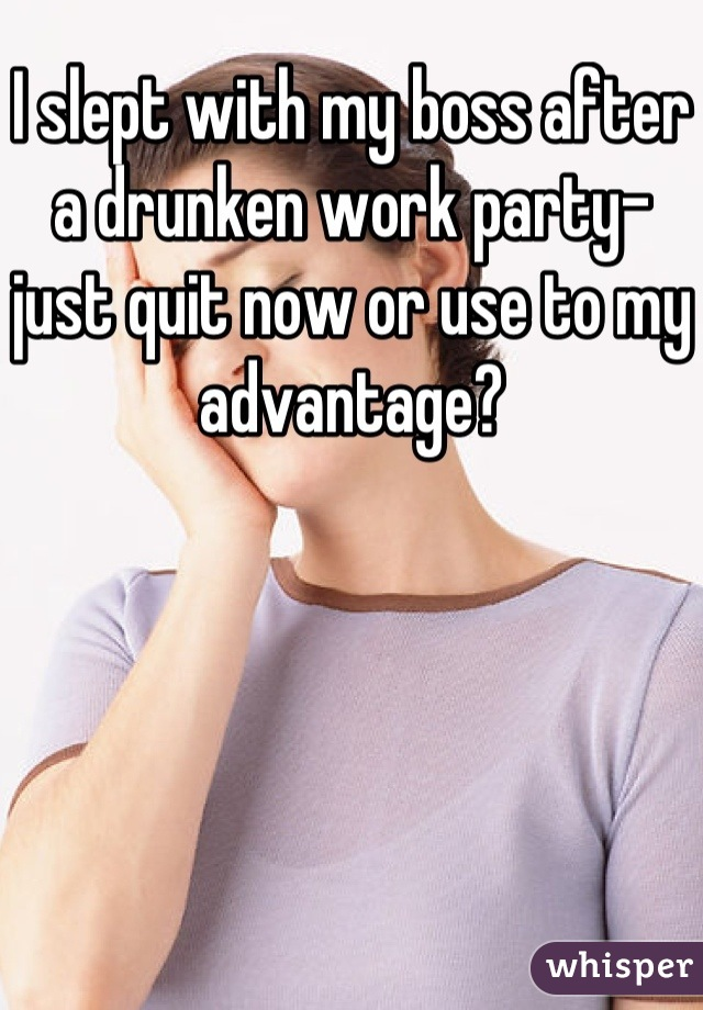 I slept with my boss after a drunken work party- just quit now or use to my advantage?