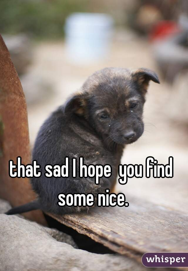 that sad I hope  you find some nice.