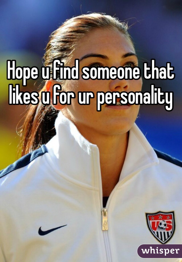 Hope u find someone that likes u for ur personality