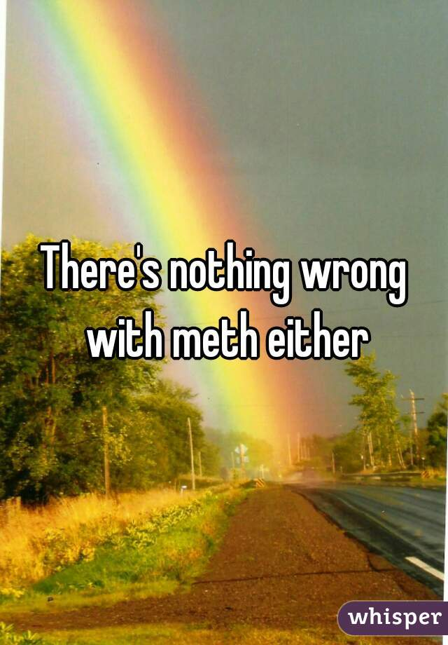 There's nothing wrong with meth either