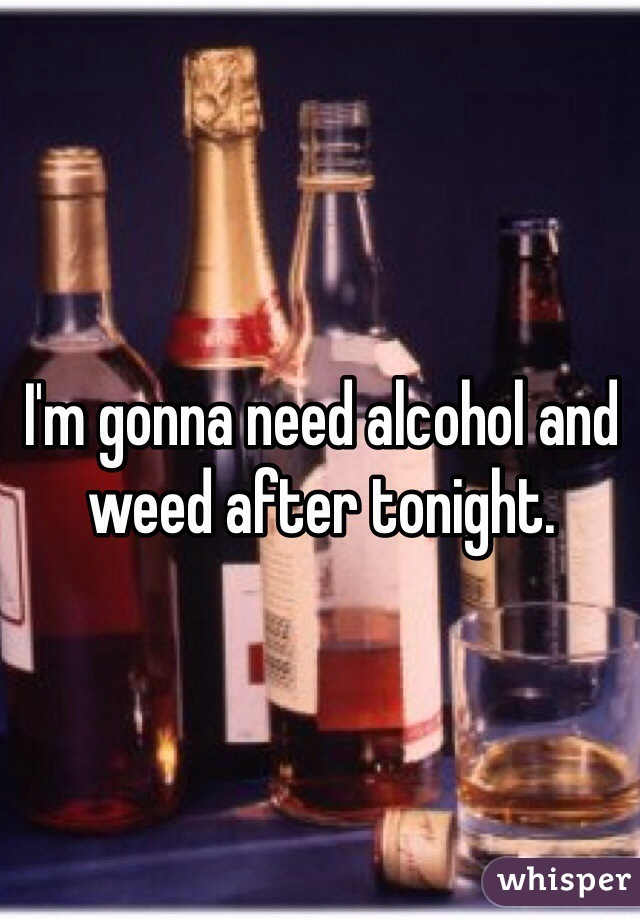 I'm gonna need alcohol and weed after tonight.