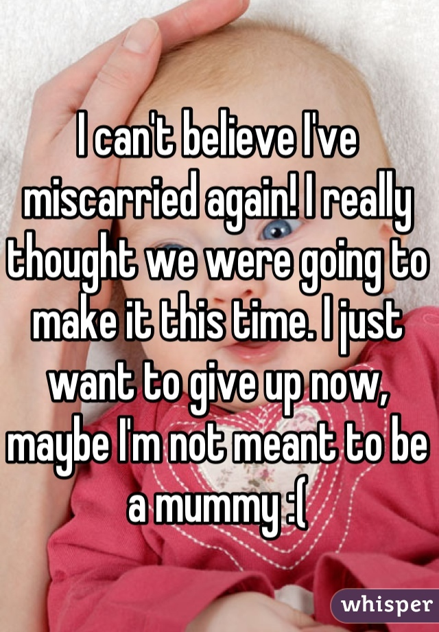 I can't believe I've miscarried again! I really thought we were going to make it this time. I just want to give up now, maybe I'm not meant to be a mummy :(