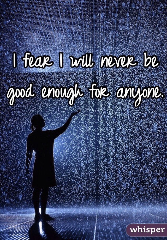 I fear I will never be good enough for anyone.