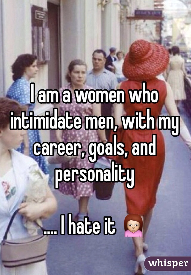 I am a women who intimidate men, with my career, goals, and personality   .... I hate it 🙍