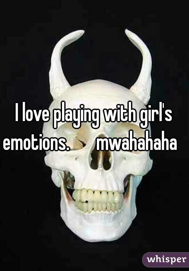 I love playing with girl's emotions.       mwahahaha