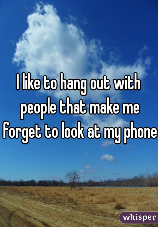 I like to hang out with people that make me forget to look at my phone