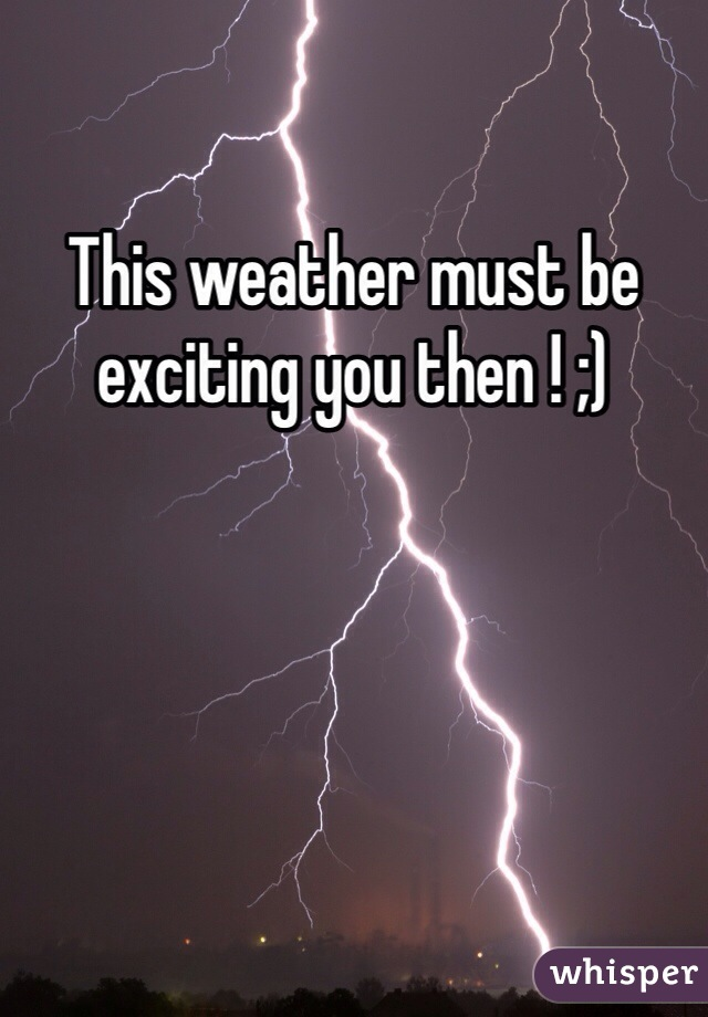 This weather must be exciting you then ! ;)