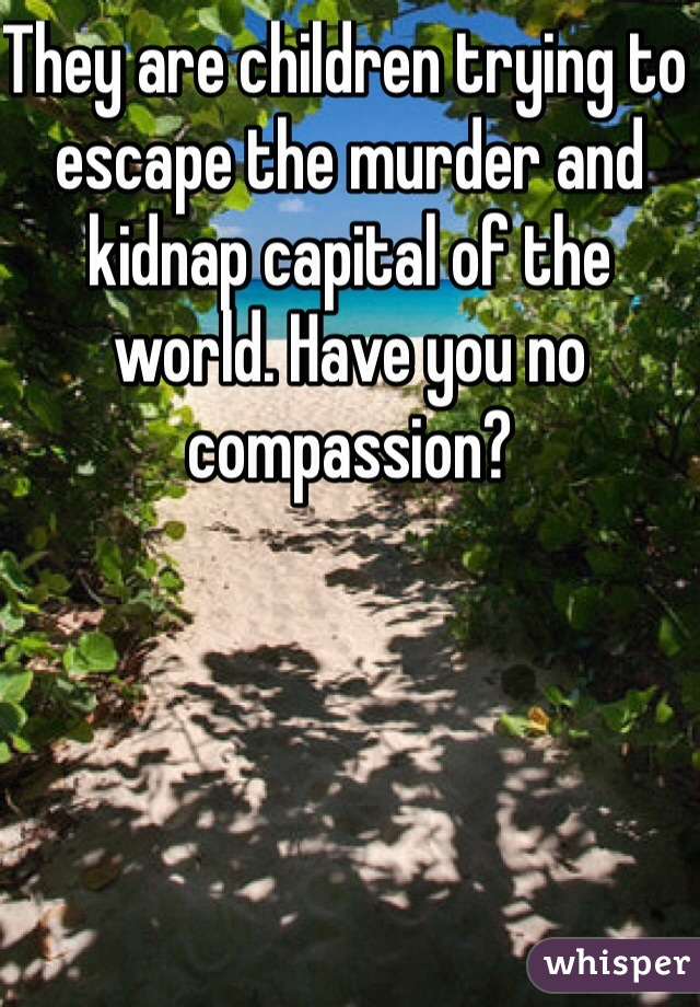 They are children trying to escape the murder and kidnap capital of the world. Have you no compassion?
