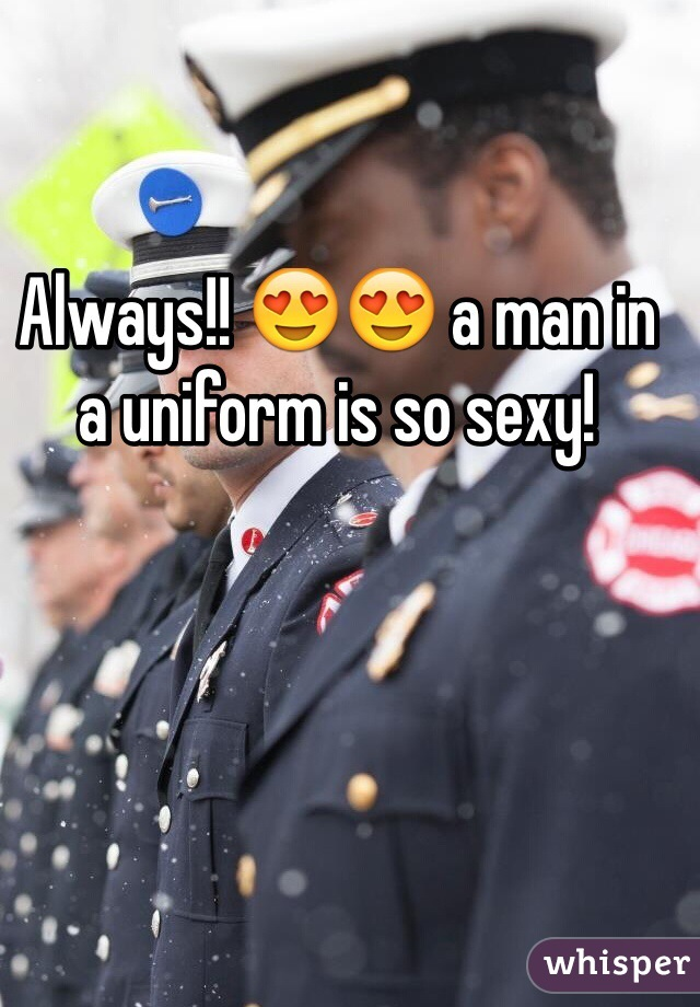 Always!! 😍😍 a man in a uniform is so sexy!