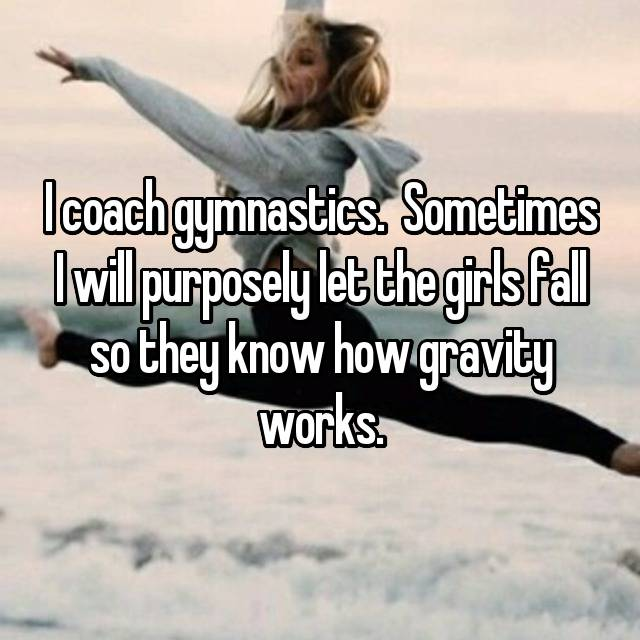 I coach gymnastics.  Sometimes I will purposely let the girls fall so they know how gravity works.