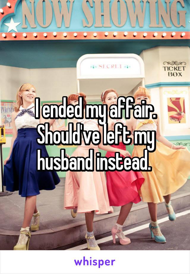 I ended my affair. Should've left my husband instead.