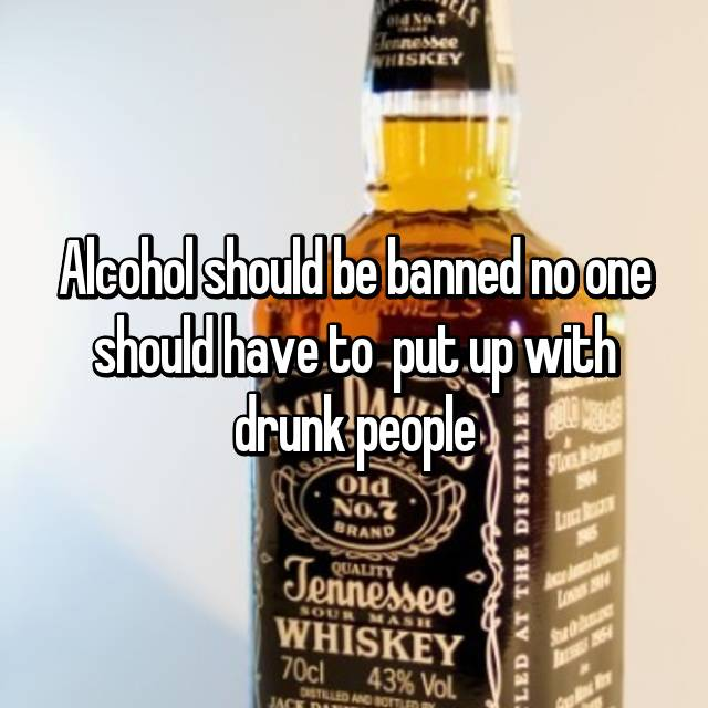 Alcohol should be banned no one should have to  put up with drunk people