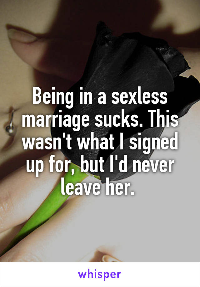 Being in a sexless marriage sucks. This wasn't what I signed up for, but I'd never leave her.